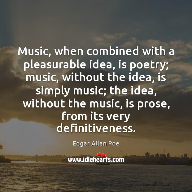 Image, Music, when combined with a pleasurable idea, is poetry; music, without the