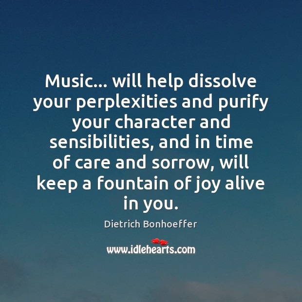 Music… will help dissolve your perplexities and purify your character and sensibilities, Dietrich Bonhoeffer Picture Quote