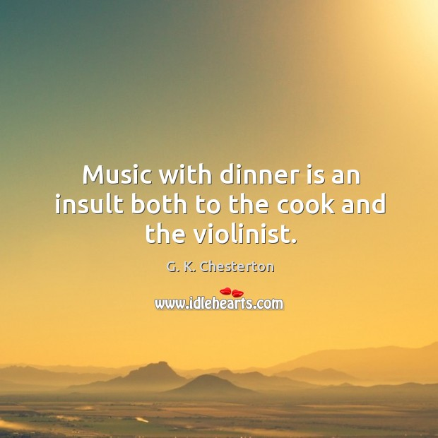 Music with dinner is an insult both to the cook and the violinist. G. K. Chesterton Picture Quote