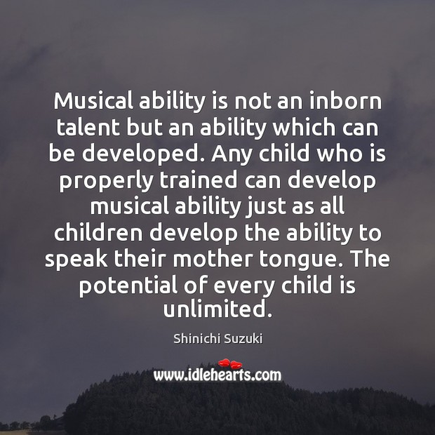 Musical ability is not an inborn talent but an ability which can Shinichi Suzuki Picture Quote