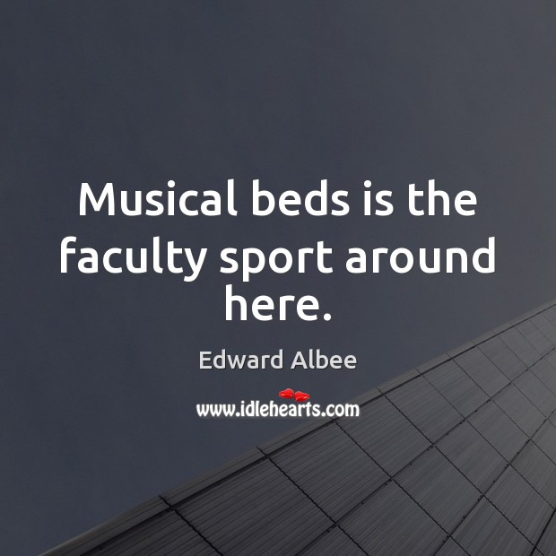 Musical beds is the faculty sport around here. Edward Albee Picture Quote