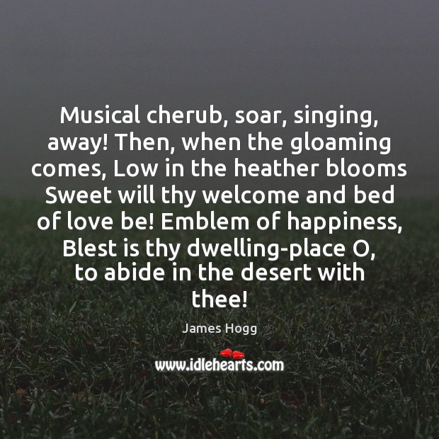 Musical cherub, soar, singing, away! Then, when the gloaming comes, Low in Image