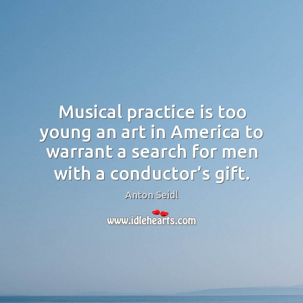 Image, Musical practice is too young an art in america to warrant a search for men with a conductor's gift.