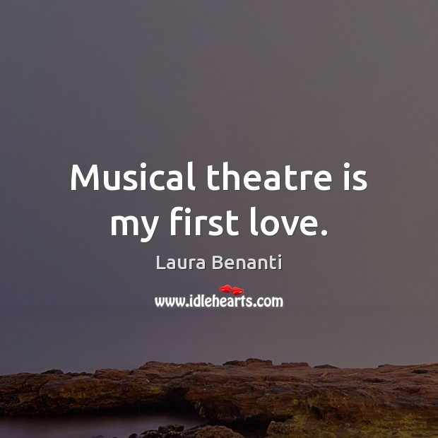 Musical theatre is my first love. Laura Benanti Picture Quote