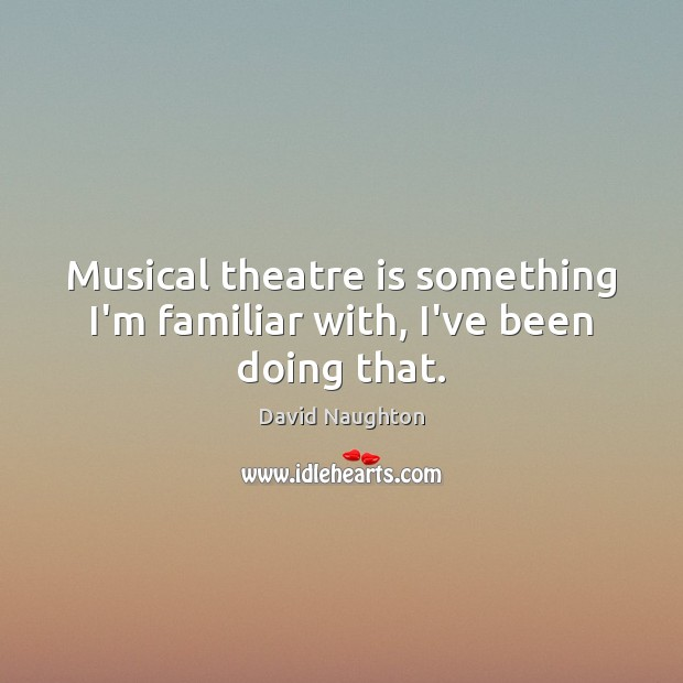 Musical theatre is something I'm familiar with, I've been doing that. Image