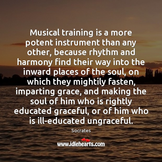 Musical training is a more potent instrument than any other, because rhythm Image