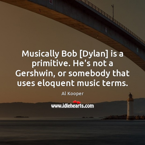 Image, Musically Bob [Dylan] is a primitive. He's not a Gershwin, or somebody