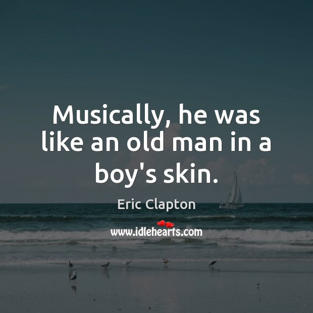Image, Musically, he was like an old man in a boy's skin.