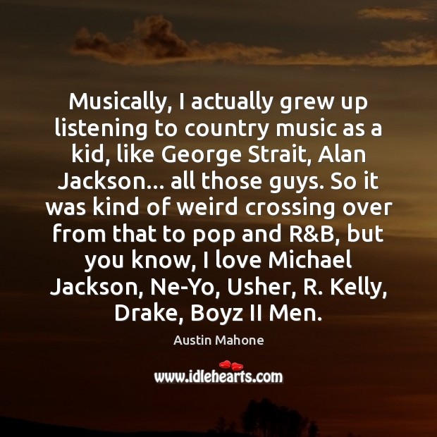 Image, Musically, I actually grew up listening to country music as a kid,