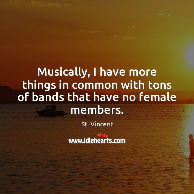 Image, Musically, I have more things in common with tons of bands that have no female members.