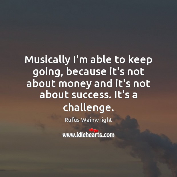 Image, Musically I'm able to keep going, because it's not about money and