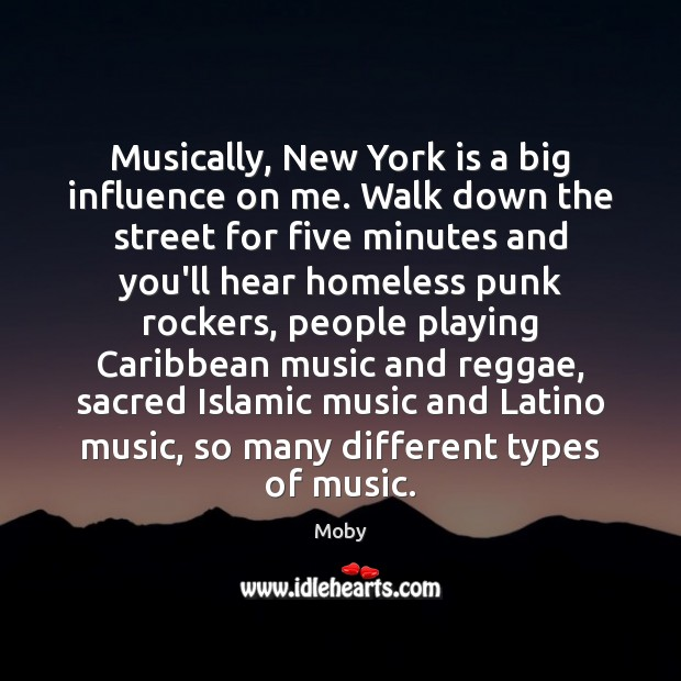 Musically, New York is a big influence on me. Walk down the Moby Picture Quote