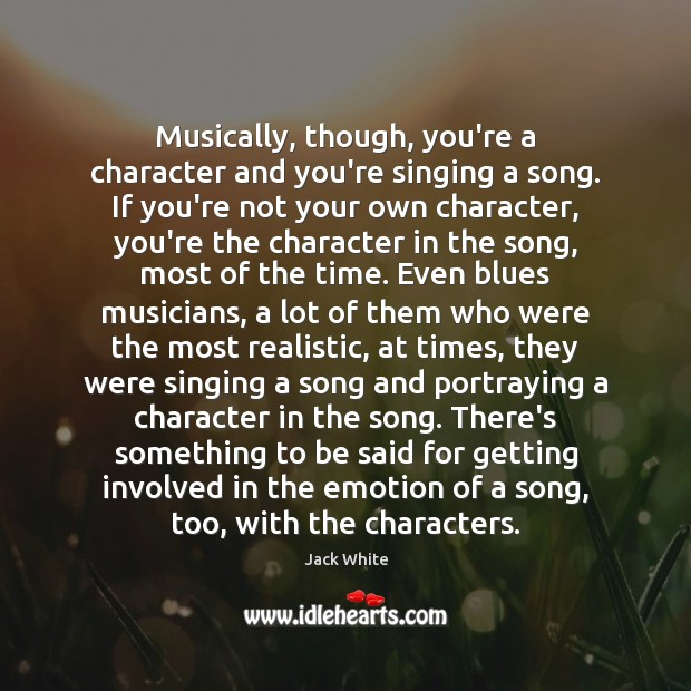 Musically, though, you're a character and you're singing a song. If you're Jack White Picture Quote