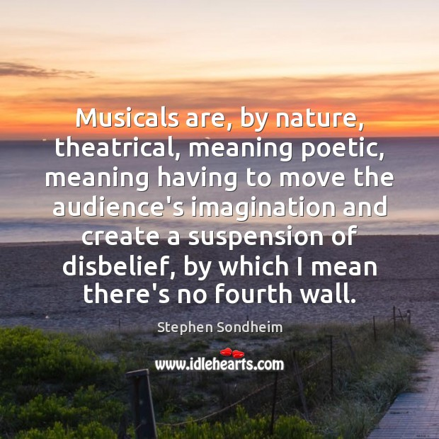 Musicals are, by nature, theatrical, meaning poetic, meaning having to move the Image
