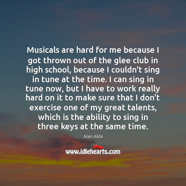 Musicals are hard for me because I got thrown out of the Alan Alda Picture Quote