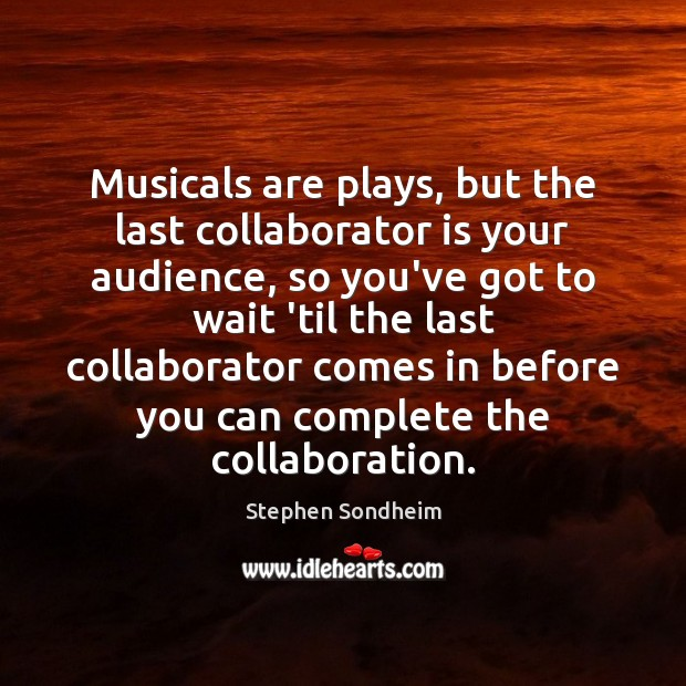 Image, Musicals are plays, but the last collaborator is your audience, so you've
