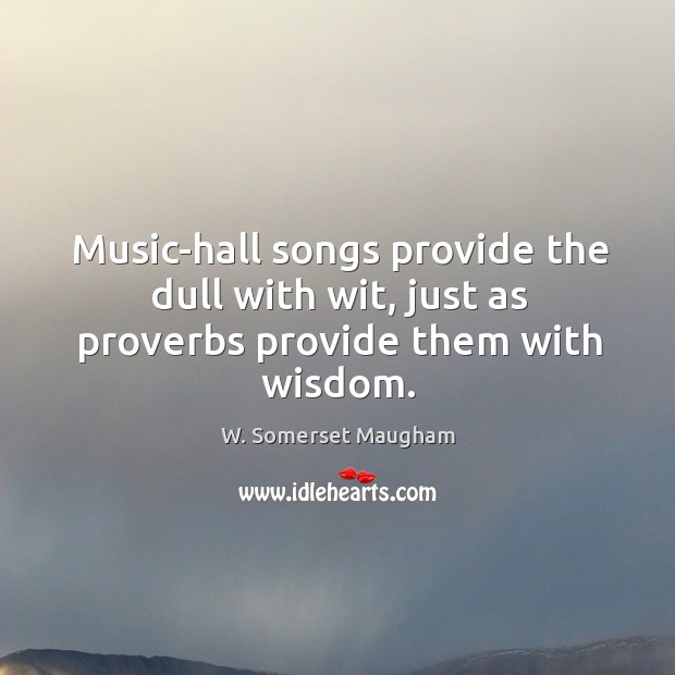 Image, Music-hall songs provide the dull with wit, just as proverbs provide them with wisdom.