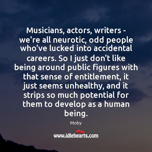 Musicians, actors, writers – we're all neurotic, odd people who've lucked into Image