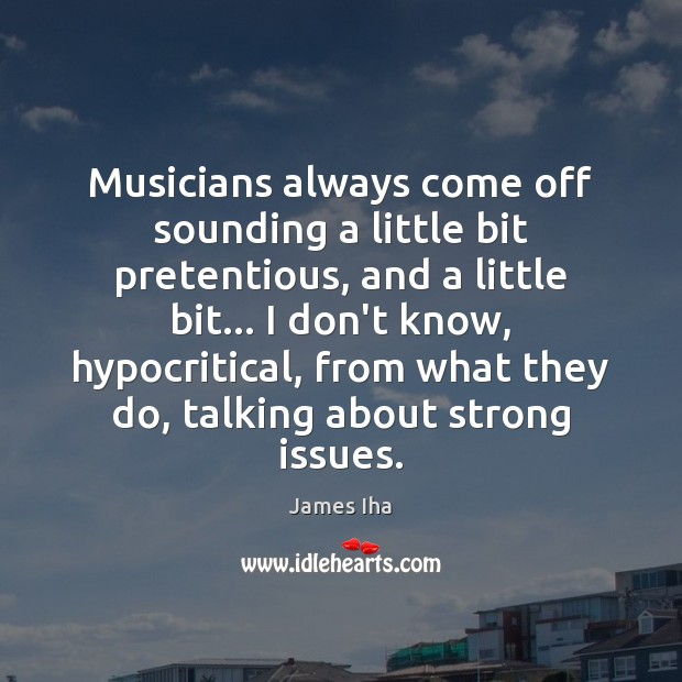 Musicians always come off sounding a little bit pretentious, and a little James Iha Picture Quote