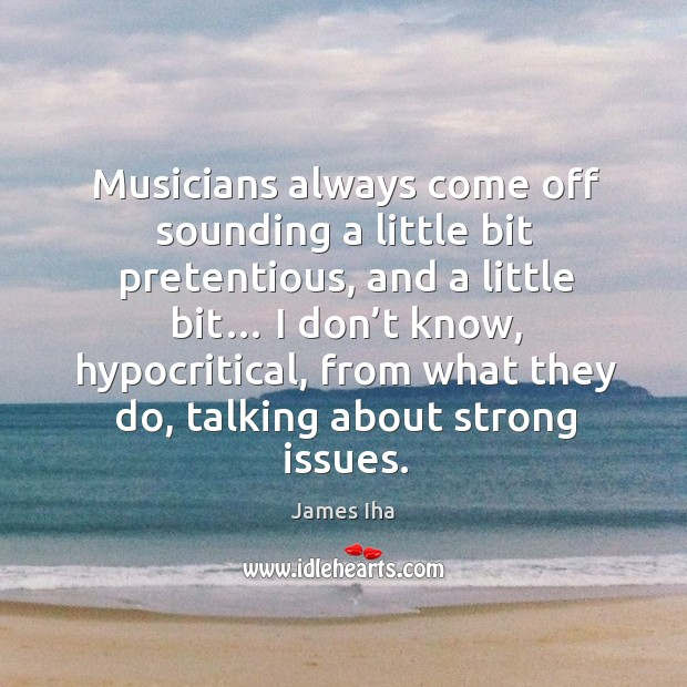Musicians always come off sounding a little bit pretentious James Iha Picture Quote