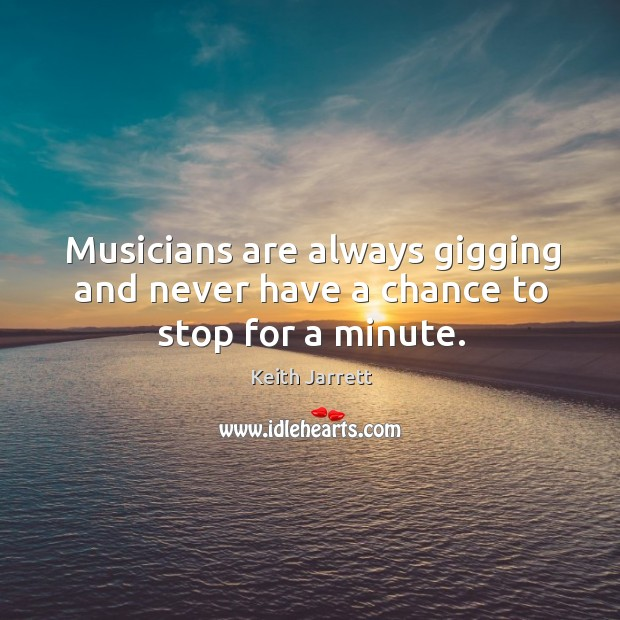 Musicians are always gigging and never have a chance to stop for a minute. Keith Jarrett Picture Quote