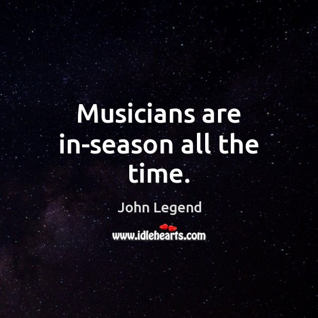 Musicians are in-season all the time. John Legend Picture Quote