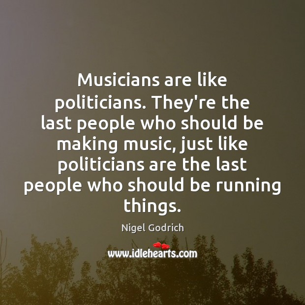 Musicians are like politicians. They're the last people who should be making Image