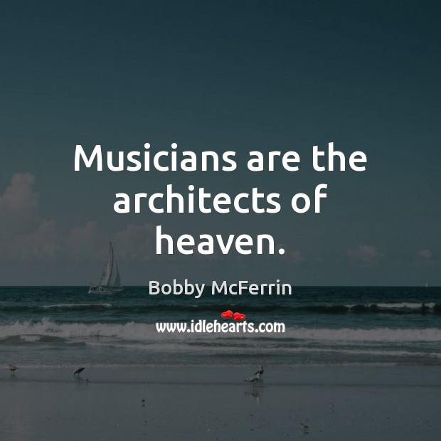 Musicians are the architects of heaven. Bobby McFerrin Picture Quote