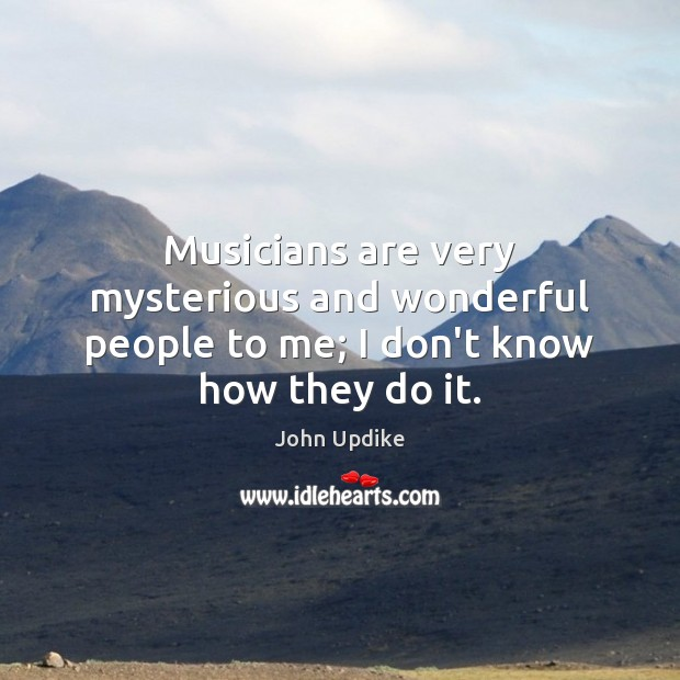 Image, Musicians are very mysterious and wonderful people to me; I don't know how they do it.