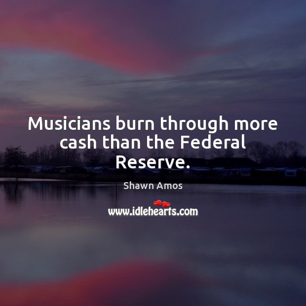 Musicians burn through more cash than the Federal Reserve. Image