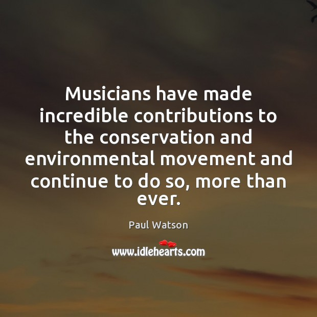 Musicians have made incredible contributions to the conservation and environmental movement and Paul Watson Picture Quote