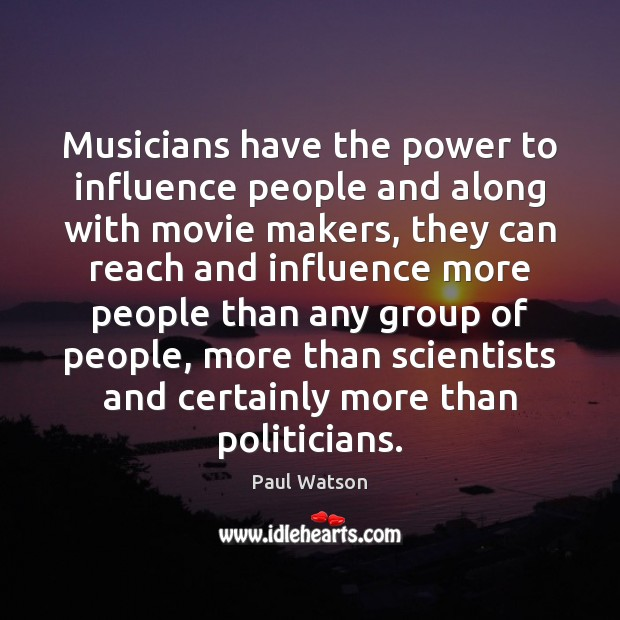 Musicians have the power to influence people and along with movie makers, Paul Watson Picture Quote