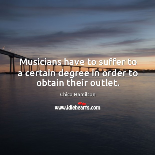 Musicians have to suffer to a certain degree in order to obtain their outlet. Image