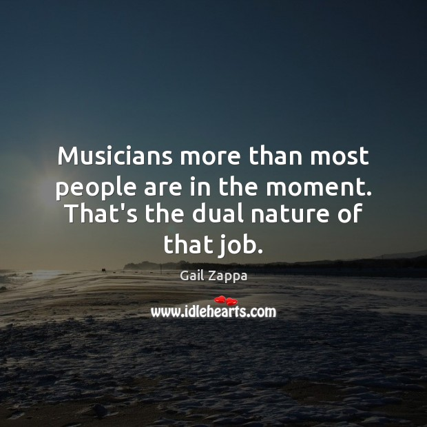 Musicians more than most people are in the moment. That's the dual nature of that job. Image