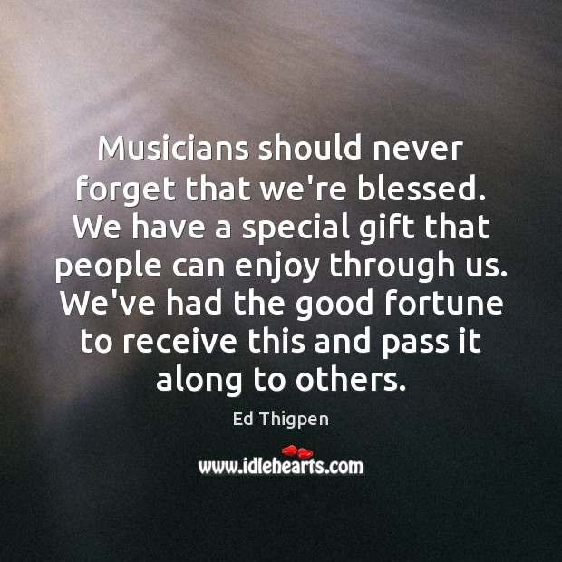 Musicians should never forget that we're blessed. We have a special gift Image