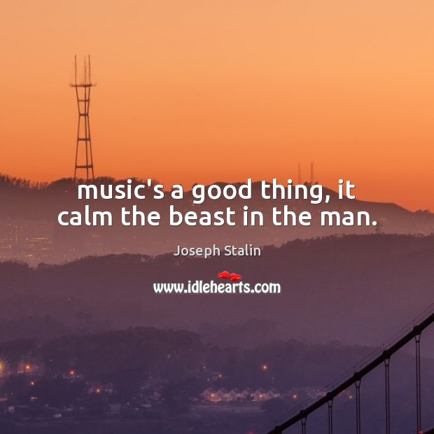 Music's a good thing, it calm the beast in the man. Image