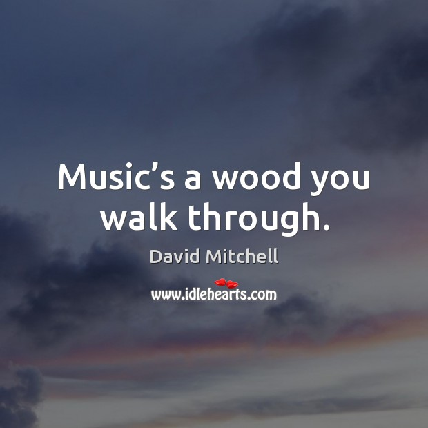 Music's a wood you walk through. David Mitchell Picture Quote