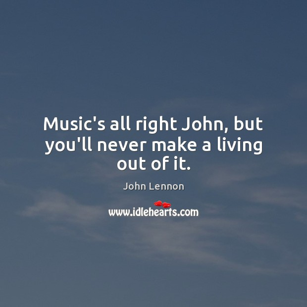 Image, Music's all right John, but you'll never make a living out of it.