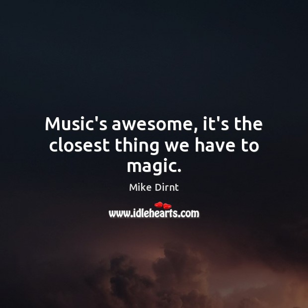 Music's awesome, it's the closest thing we have to magic. Mike Dirnt Picture Quote