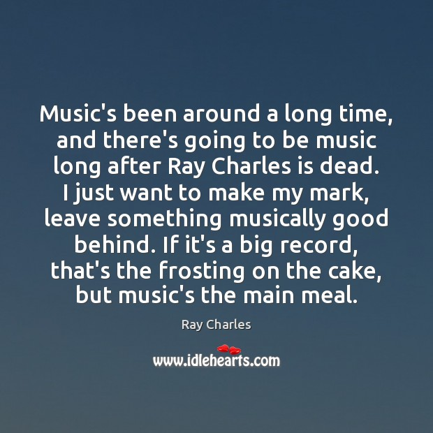 Music's been around a long time, and there's going to be music Ray Charles Picture Quote