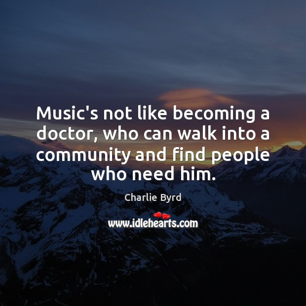 Music's not like becoming a doctor, who can walk into a community Image