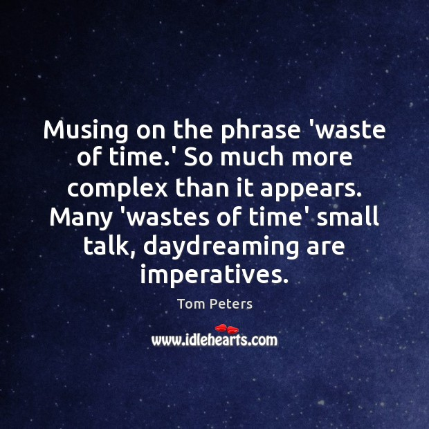 Musing on the phrase 'waste of time.' So much more complex Tom Peters Picture Quote