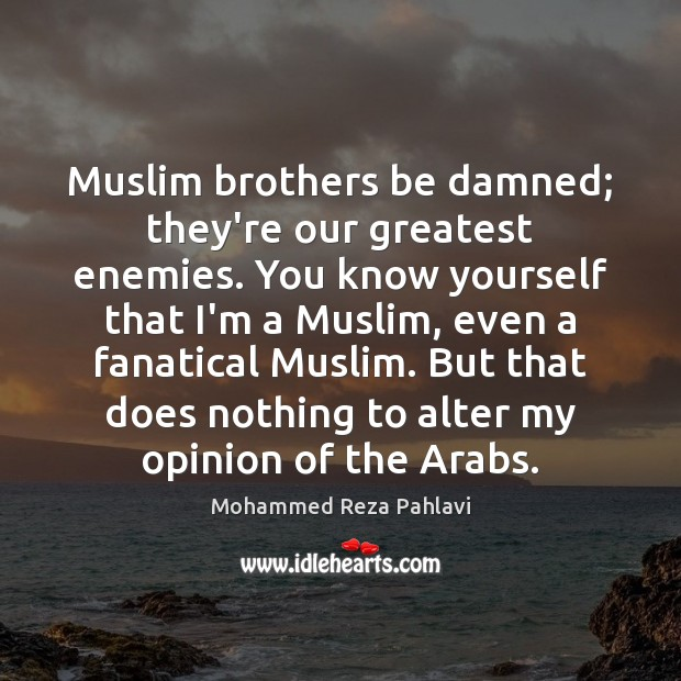 Muslim brothers be damned; they're our greatest enemies. You know yourself that Mohammed Reza Pahlavi Picture Quote