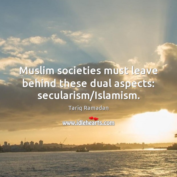 Muslim societies must leave behind these dual aspects: secularism/Islamism. Tariq Ramadan Picture Quote