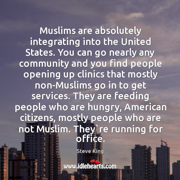 Muslims are absolutely integrating into the United States. You can go nearly Steve King Picture Quote