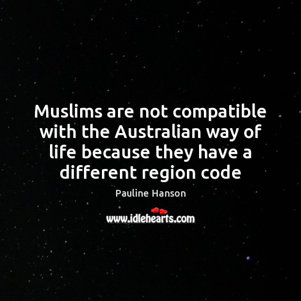 Muslims are not compatible with the Australian way of life because they Pauline Hanson Picture Quote