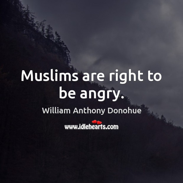 Muslims are right to be angry. Image