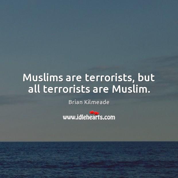 Muslims are terrorists, but all terrorists are Muslim. Image
