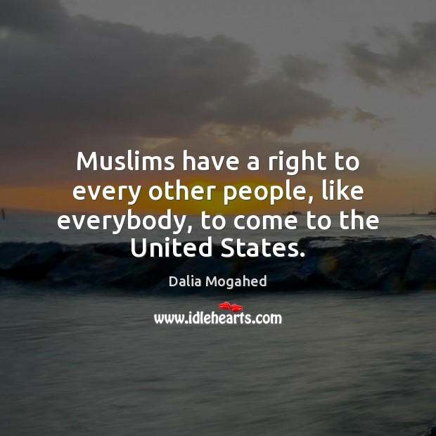 Muslims have a right to every other people, like everybody, to come to the United States. Image