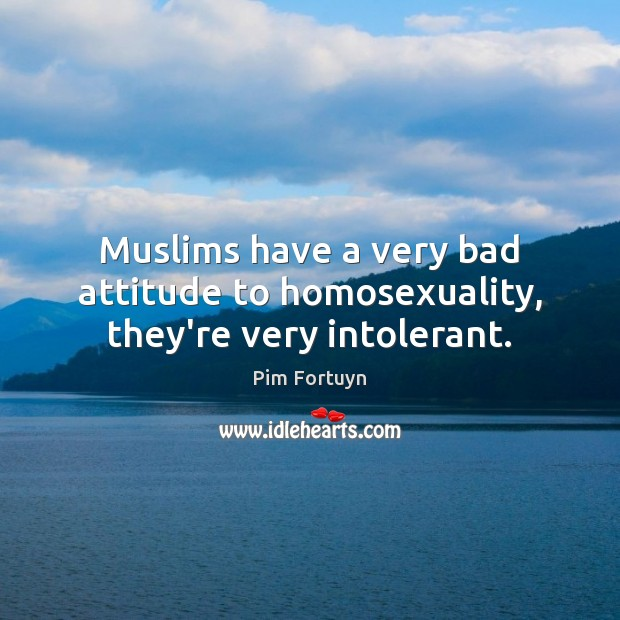 Image, Muslims have a very bad attitude to homosexuality, they're very intolerant.